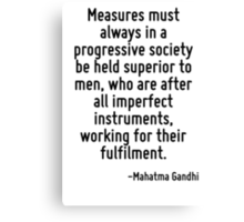 Measures must always in a progressive society be held superior to men, who are after all imperfect instruments, working for their fulfilment. Canvas Print