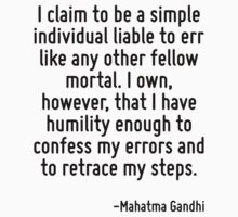 I claim to be a simple individual liable to err like any other fellow mortal. I own, however, that I have humility enough to confess my errors and to retrace my steps. by Quotr