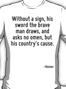 Without a sign, his sword the brave man draws, and asks no omen, but his country's cause. T-Shirt