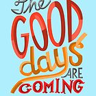 The Good Days Are Coming by Patricia Santos
