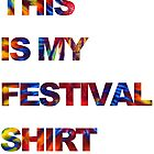 THIS IS MY FESTIVAL SHIRT by chris-tiana