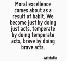 Moral excellence comes about as a result of habit. We become just by doing just acts, temperate by doing temperate acts, brave by doing brave acts. by Quotr