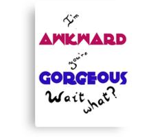 I'm Awkward You're Gorgeous Canvas Print