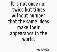 It is not once nor twice but times without number that the same ideas make their appearance in the world. by Quotr