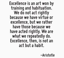 Excellence is an art won by training and habituation. We do not act rightly because we have virtue or excellence, but we rather have those because we have acted rightly. We are what we repeatedly do. by Quotr