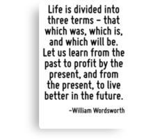 Life is divided into three terms - that which was, which is, and which will be. Let us learn from the past to profit by the present, and from the present, to live better in the future. Canvas Print