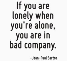If you are lonely when you're alone, you are in bad company. by Quotr