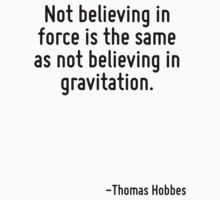 Not believing in force is the same as not believing in gravitation. by Quotr