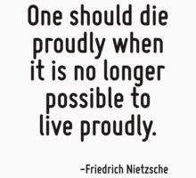 One should die proudly when it is no longer possible to live proudly. by Quotr