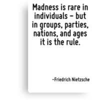 Madness is rare in individuals - but in groups, parties, nations, and ages it is the rule. Canvas Print