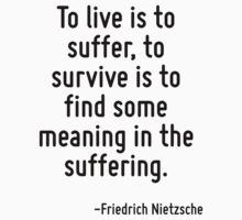 To live is to suffer, to survive is to find some meaning in the suffering. by Quotr