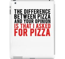 THE DIFFERENCE BETWEEN PIZZA AND YOUR OPINION iPad Case/Skin