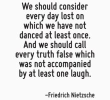 We should consider every day lost on which we have not danced at least once. And we should call every truth false which was not accompanied by at least one laugh. by Quotr