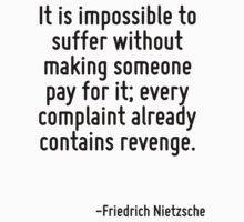 It is impossible to suffer without making someone pay for it; every complaint already contains revenge. by Quotr