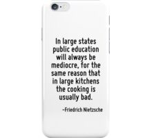 In large states public education will always be mediocre, for the same reason that in large kitchens the cooking is usually bad. iPhone Case/Skin