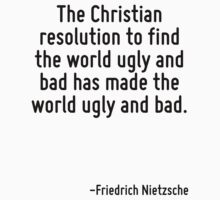 The Christian resolution to find the world ugly and bad has made the world ugly and bad. by Quotr