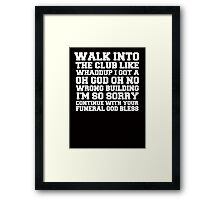 Walk up to the club like whaddup i got a oh no oh god wrong building i'm so sorry continue with your funeral god bless. Framed Print