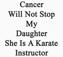 Cancer Will Not Stop My Daughter She Is A Karate Instructor  by supernova23