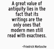 A great value of antiquity lies in the fact that its writings are the only ones that modern men still read with exactness. by Quotr