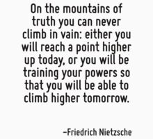 On the mountains of truth you can never climb in vain: either you will reach a point higher up today, or you will be training your powers so that you will be able to climb higher tomorrow. by Quotr