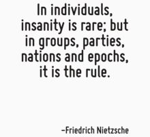 In individuals, insanity is rare; but in groups, parties, nations and epochs, it is the rule. by Quotr
