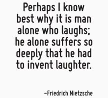 Perhaps I know best why it is man alone who laughs; he alone suffers so deeply that he had to invent laughter. by Quotr