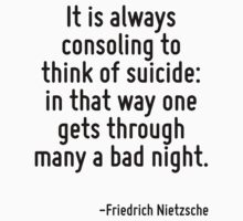 It is always consoling to think of suicide: in that way one gets through many a bad night. by Quotr