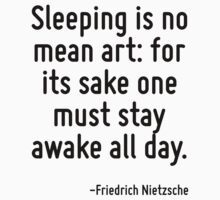 Sleeping is no mean art: for its sake one must stay awake all day. by Quotr