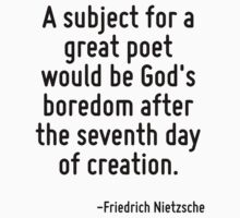 A subject for a great poet would be God's boredom after the seventh day of creation. by Quotr