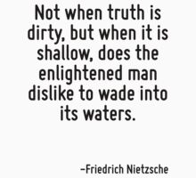 Not when truth is dirty, but when it is shallow, does the enlightened man dislike to wade into its waters. by Quotr