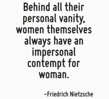 Behind all their personal vanity, women themselves always have an impersonal contempt for woman. by Quotr