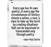 Every age has its own poetry; in every age the circumstances of history choose a nation, a race, a class to take up the torch by creating situations that can be expressed or transcended only through  iPad Case/Skin