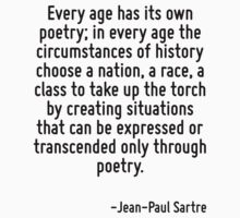 Every age has its own poetry; in every age the circumstances of history choose a nation, a race, a class to take up the torch by creating situations that can be expressed or transcended only through  by Quotr