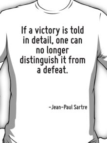 If a victory is told in detail, one can no longer distinguish it from a defeat. T-Shirt