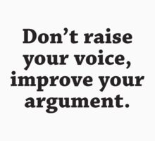 Don't Raise Your Voice, Improve Your Argument by DesignFactoryD