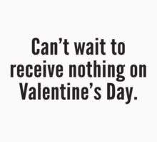 Can't Wait To Receive Nothing On Valentine's Day by DesignFactoryD