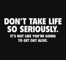 Don't Take Life So Seriously. It's Not Like You're Going To Get Out Alive. by DesignFactoryD