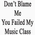 Don't Blame Me You Failed My Music Class  by supernova23