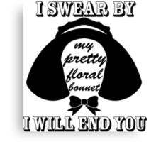 I Swear By My Pretty Floral Bonnet I Will End You Canvas Print