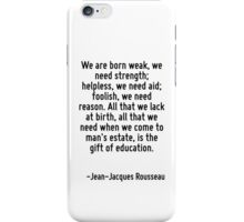 We are born weak, we need strength; helpless, we need aid; foolish, we need reason. All that we lack at birth, all that we need when we come to man's estate, is the gift of education. iPhone Case/Skin