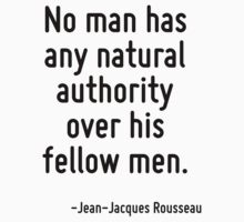 No man has any natural authority over his fellow men. by Quotr