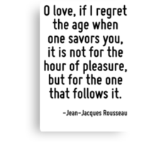 O love, if I regret the age when one savors you, it is not for the hour of pleasure, but for the one that follows it. Canvas Print