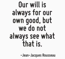 Our will is always for our own good, but we do not always see what that is. by Quotr