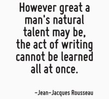 However great a man's natural talent may be, the act of writing cannot be learned all at once. by Quotr