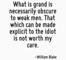 What is grand is necessarily obscure to weak men. That which can be made explicit to the idiot is not worth my care. by Quotr