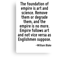 The foundation of empire is art and science. Remove them or degrade them, and the empire is no more. Empire follows art and not vice versa as Englishmen suppose. Canvas Print