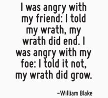 I was angry with my friend: I told my wrath, my wrath did end. I was angry with my foe: I told it not, my wrath did grow. by Quotr