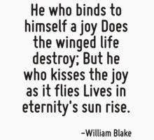 He who binds to himself a joy Does the winged life destroy; But he who kisses the joy as it flies Lives in eternity's sun rise. by Quotr