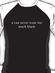 u can never wear too much black T-Shirt