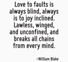 Love to faults is always blind, always is to joy inclined. Lawless, winged, and unconfined, and breaks all chains from every mind. by Quotr